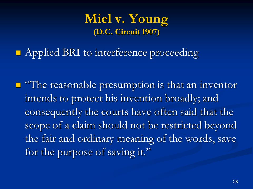 28 Miel v. Young (D.C. Circuit 1907) Applied BRI to interference proceeding Applied BRI to interference proceeding The reasonable presumption is that