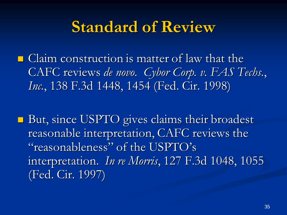 35 Standard of Review Claim construction is matter of law that the CAFC reviews de novo. Cybor Corp. v. FAS Techs., Inc., 138 F.3d 1448, 1454 (Fed. Ci