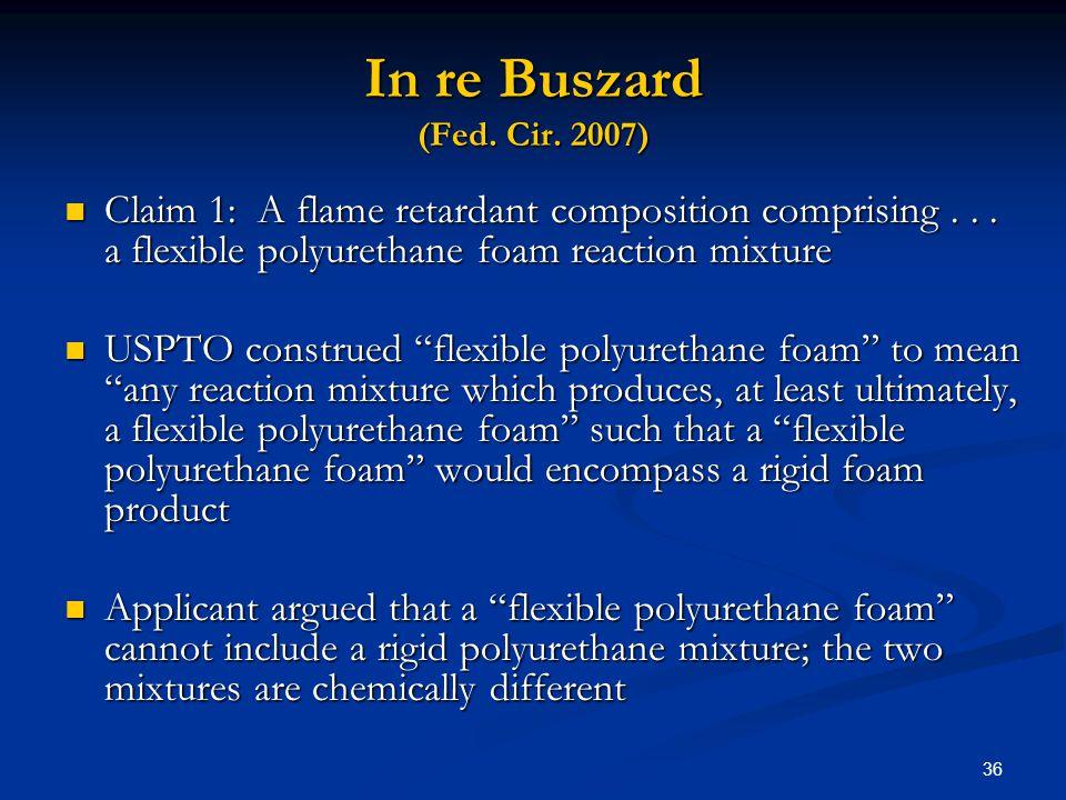 36 In re Buszard (Fed. Cir. 2007) Claim 1: A flame retardant composition comprising... a flexible polyurethane foam reaction mixture Claim 1: A flame