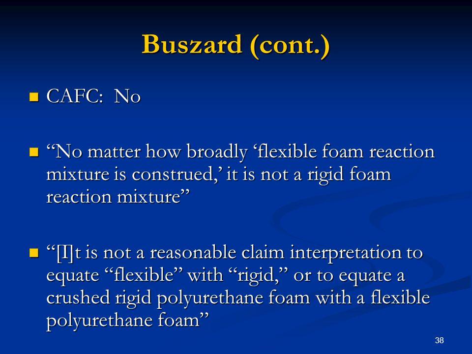 38 Buszard (cont.) CAFC: No CAFC: No No matter how broadly flexible foam reaction mixture is construed, it is not a rigid foam reaction mixture No mat