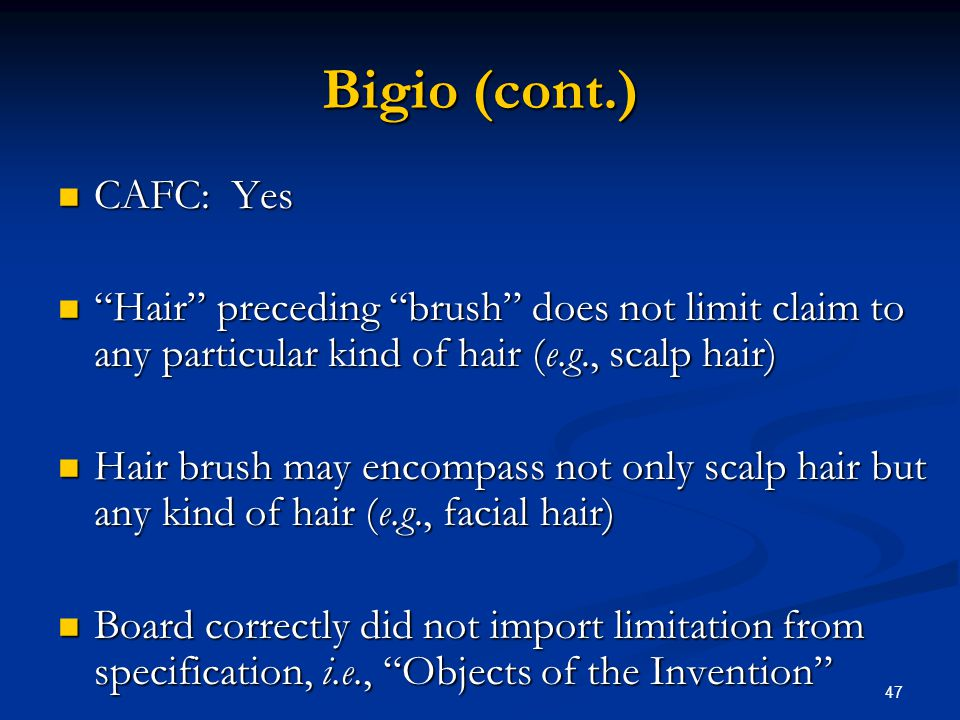 47 Bigio (cont.) CAFC: Yes CAFC: Yes Hair preceding brush does not limit claim to any particular kind of hair (e.g., scalp hair) Hair preceding brush