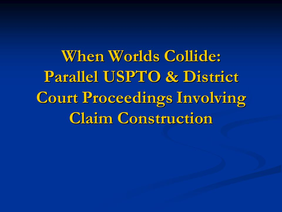 When Worlds Collide: Parallel USPTO & District Court Proceedings Involving Claim Construction When Worlds Collide: Parallel USPTO & District Court Pro