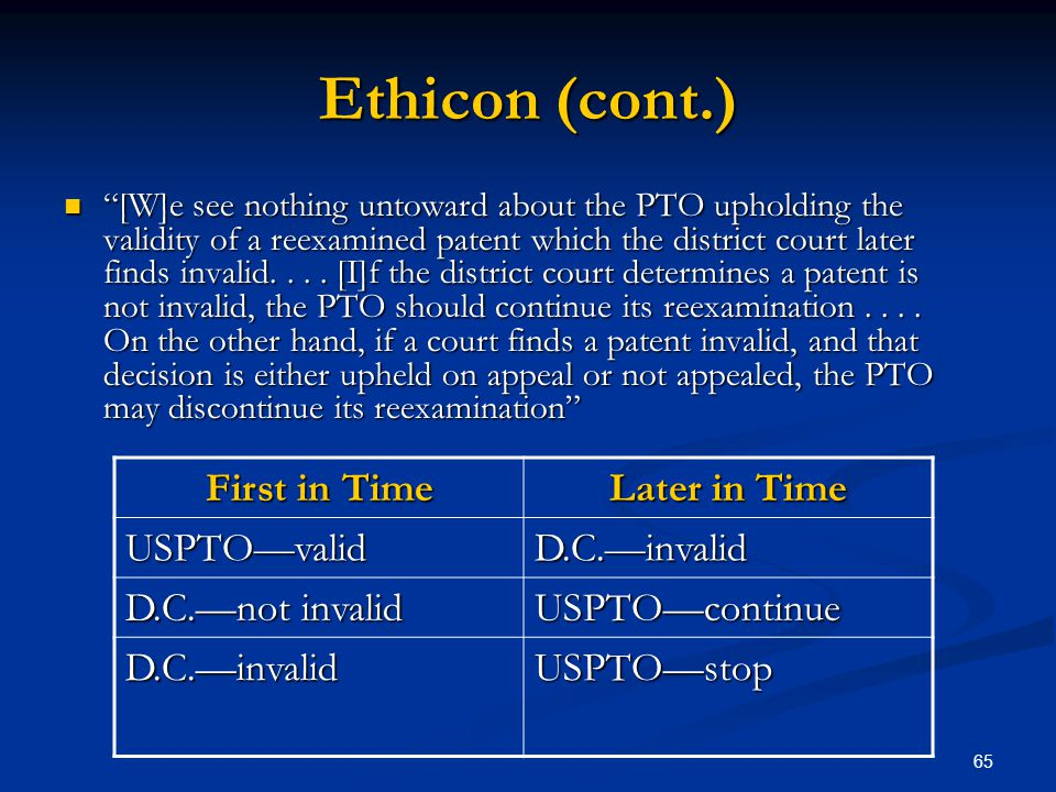 65 Ethicon (cont.) [W]e see nothing untoward about the PTO upholding the validity of a reexamined patent which the district court later finds invalid.