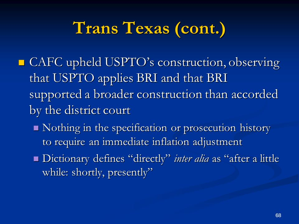 68 Trans Texas (cont.) CAFC upheld USPTOs construction, observing that USPTO applies BRI and that BRI supported a broader construction than accorded b