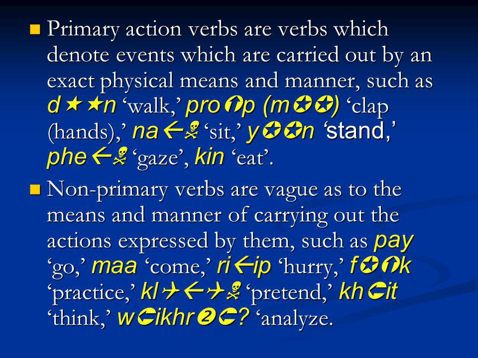 Primary action verbs are verbs which denote events which are carried out by an exact physical means and manner, such as d n walk, pro p (m ) clap (hands), na sit, y n stand, phe gaze, kin eat.
