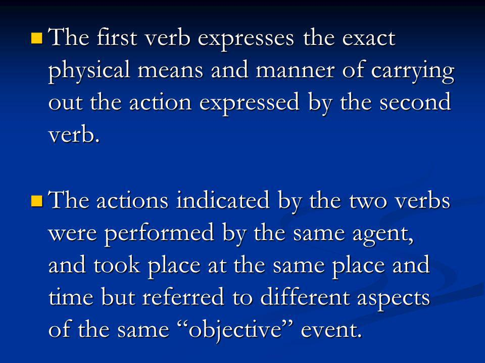 The first verb expresses the exact physical means and manner of carrying out the action expressed by the second verb.