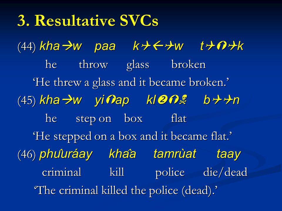 3. Resultative SVCs (44) kha w paa k w t k he throw glass broken he throw glass broken He threw a glass and it became broken. He threw a glass and it