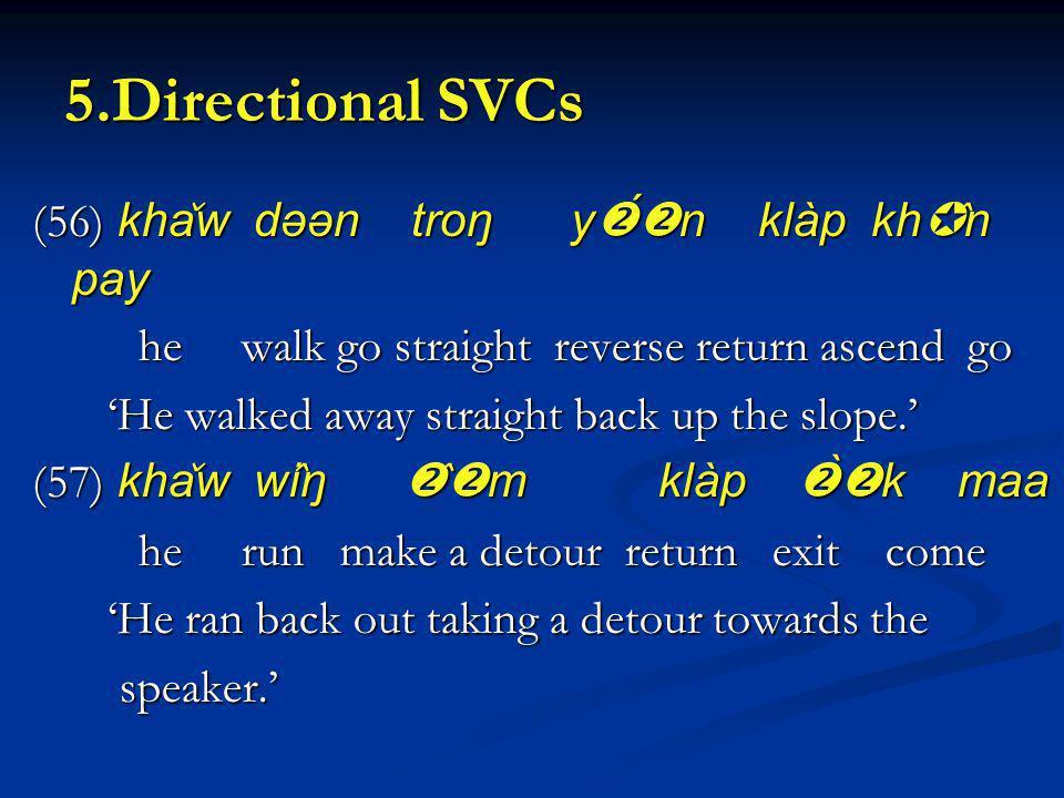 5.Directional SVCs (56) kha ̌ w dəən troŋ y n klàp kh ̂ n pay he walk go straight reverse return ascend go He walked away straight back up the slope.