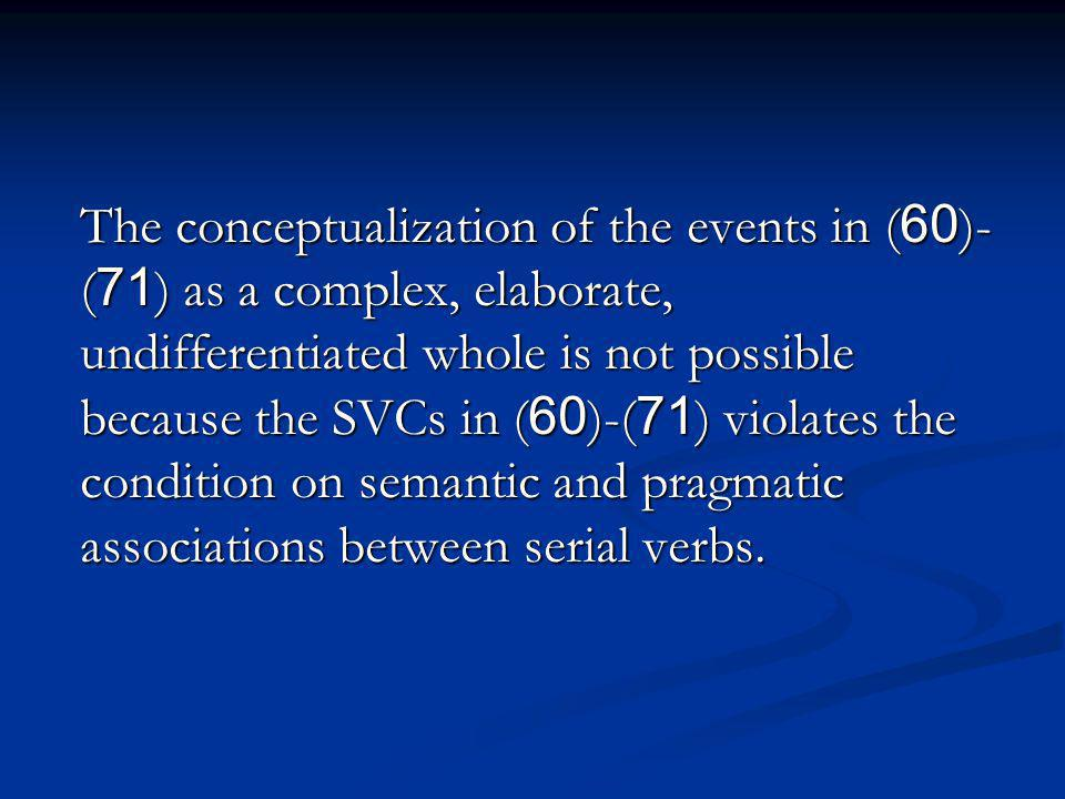 The conceptualization of the events in (60)- (71) as a complex, elaborate, undifferentiated whole is not possible because the SVCs in (60)-(71) violates the condition on semantic and pragmatic associations between serial verbs.
