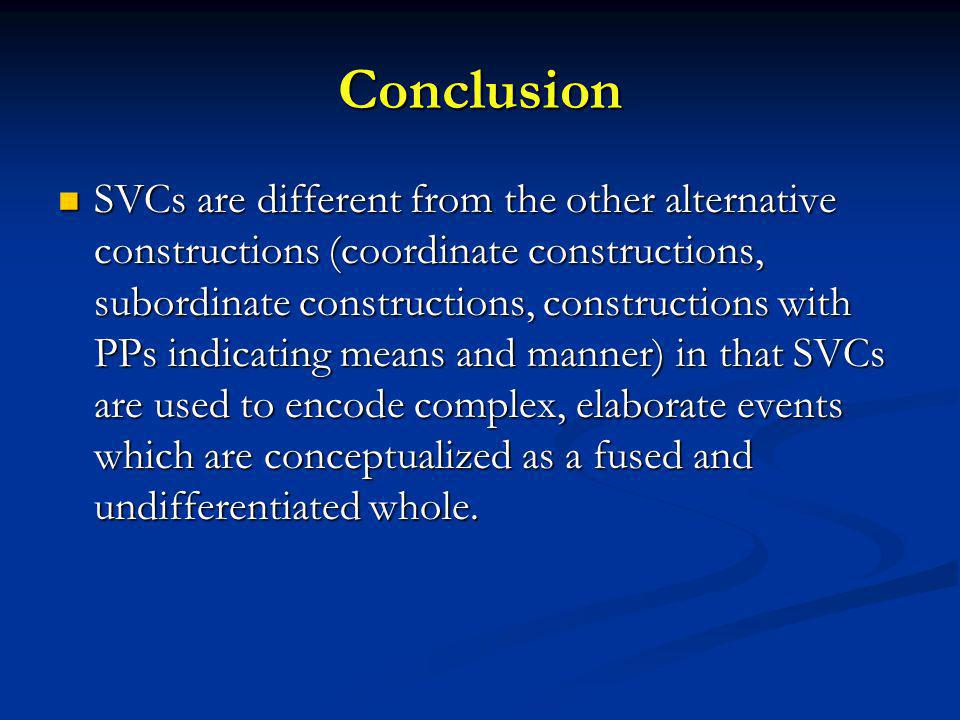 Conclusion SVCs are different from the other alternative constructions (coordinate constructions, subordinate constructions, constructions with PPs indicating means and manner) in that SVCs are used to encode complex, elaborate events which are conceptualized as a fused and undifferentiated whole.