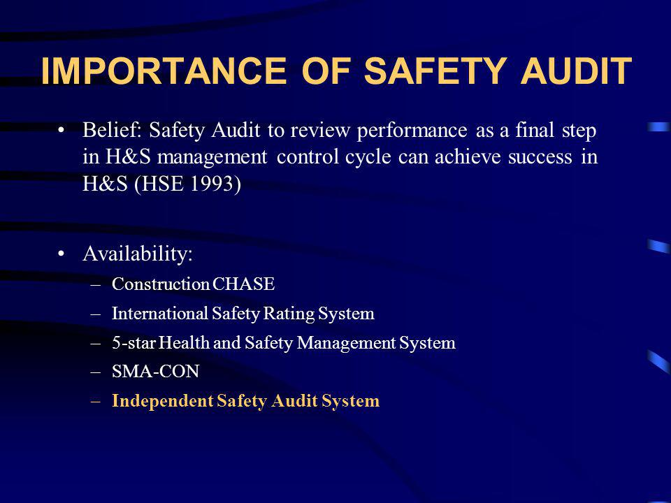 IMPORTANCE OF SAFETY AUDIT Belief: Safety Audit to review performance as a final step in H&S management control cycle can achieve success in H&S (HSE 1993) Availability: –Construction CHASE –International Safety Rating System –5-star Health and Safety Management System –SMA-CON –Independent Safety Audit System