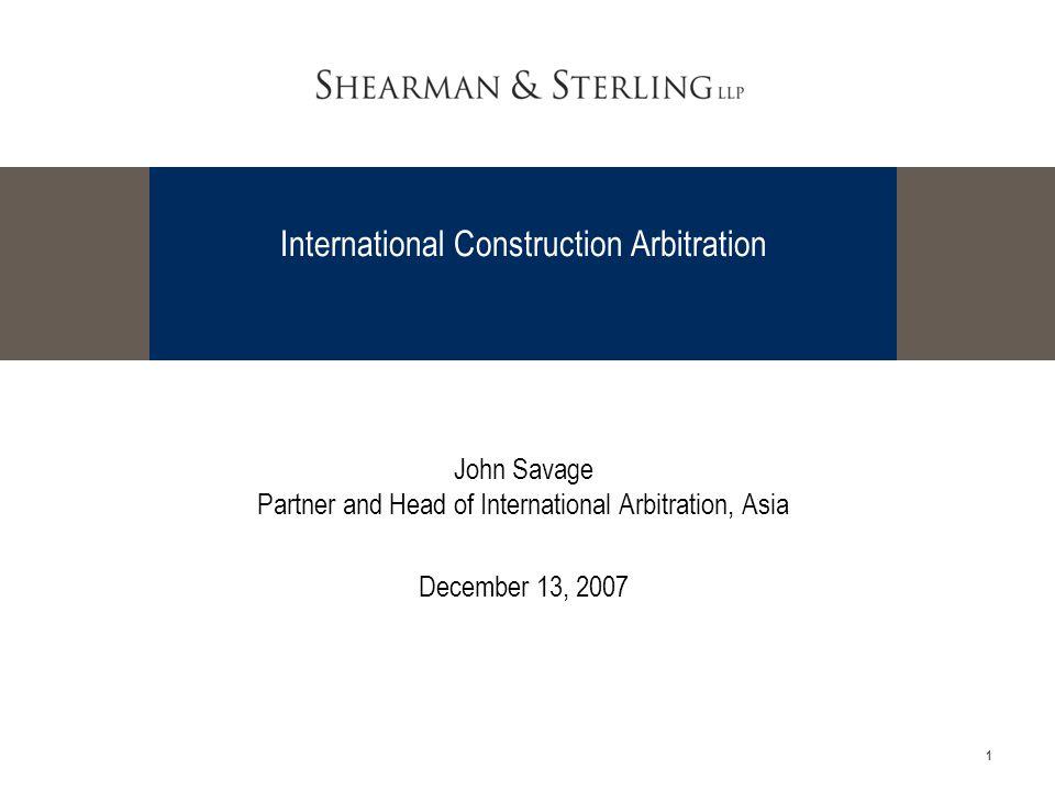 1 International Construction Arbitration John Savage Partner and Head of International Arbitration, Asia December 13, 2007