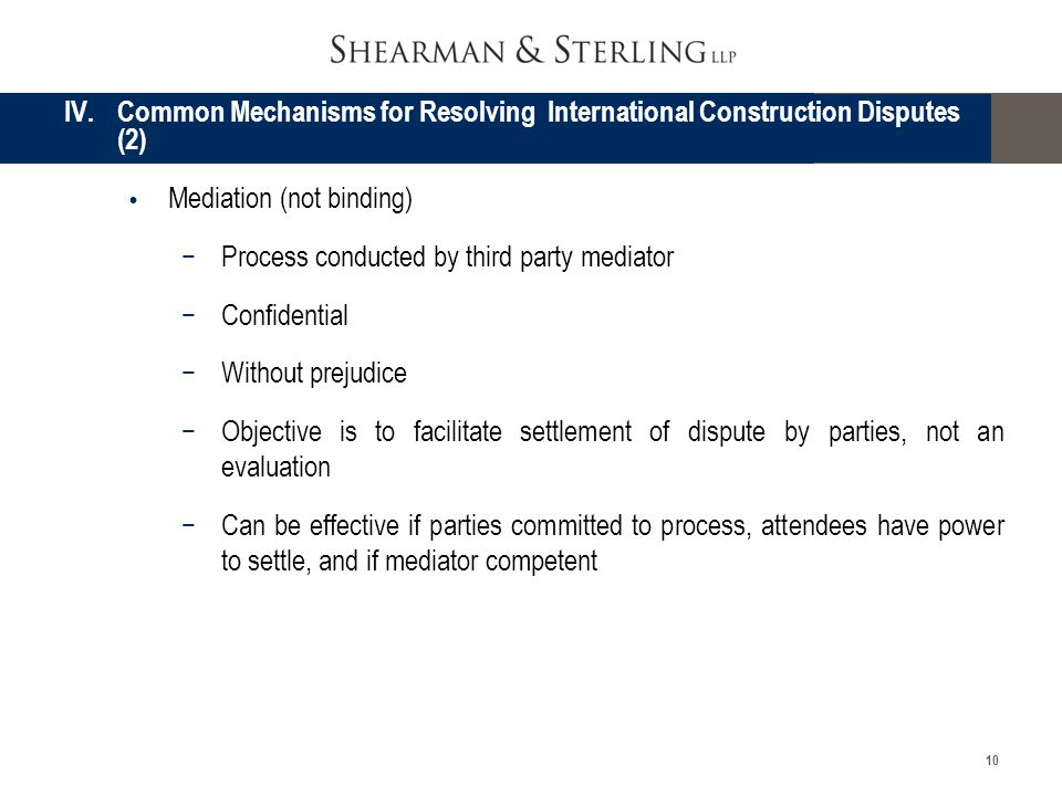 10 Mediation (not binding) Process conducted by third party mediator Confidential Without prejudice Objective is to facilitate settlement of dispute b