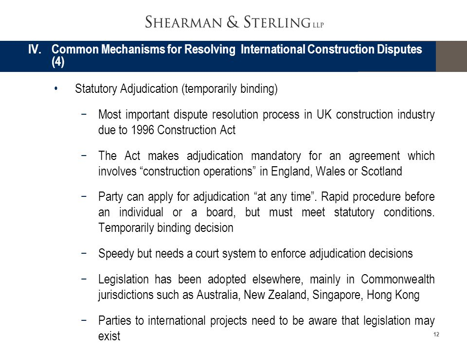 12 Statutory Adjudication (temporarily binding) Most important dispute resolution process in UK construction industry due to 1996 Construction Act The