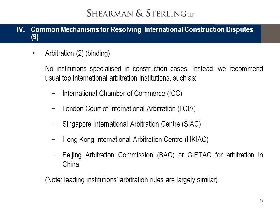 17 Arbitration (2) (binding) No institutions specialised in construction cases. Instead, we recommend usual top international arbitration institutions