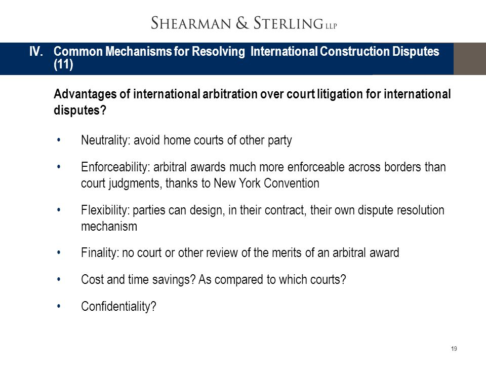 19 Neutrality: avoid home courts of other party Enforceability: arbitral awards much more enforceable across borders than court judgments, thanks to N
