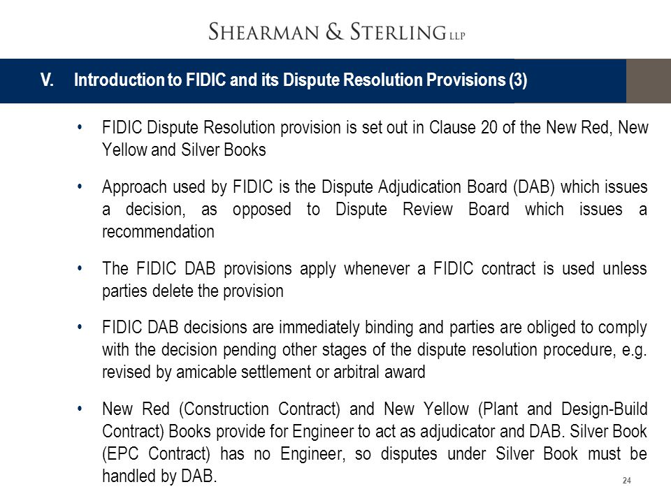 24 FIDIC Dispute Resolution provision is set out in Clause 20 of the New Red, New Yellow and Silver Books Approach used by FIDIC is the Dispute Adjudi
