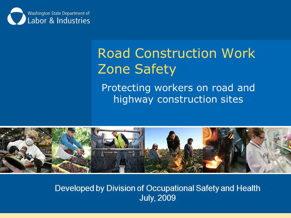 Protecting workers on road and highway construction sites Developed by Division of Occupational Safety and Health July, 2009 Road Construction Work Zo
