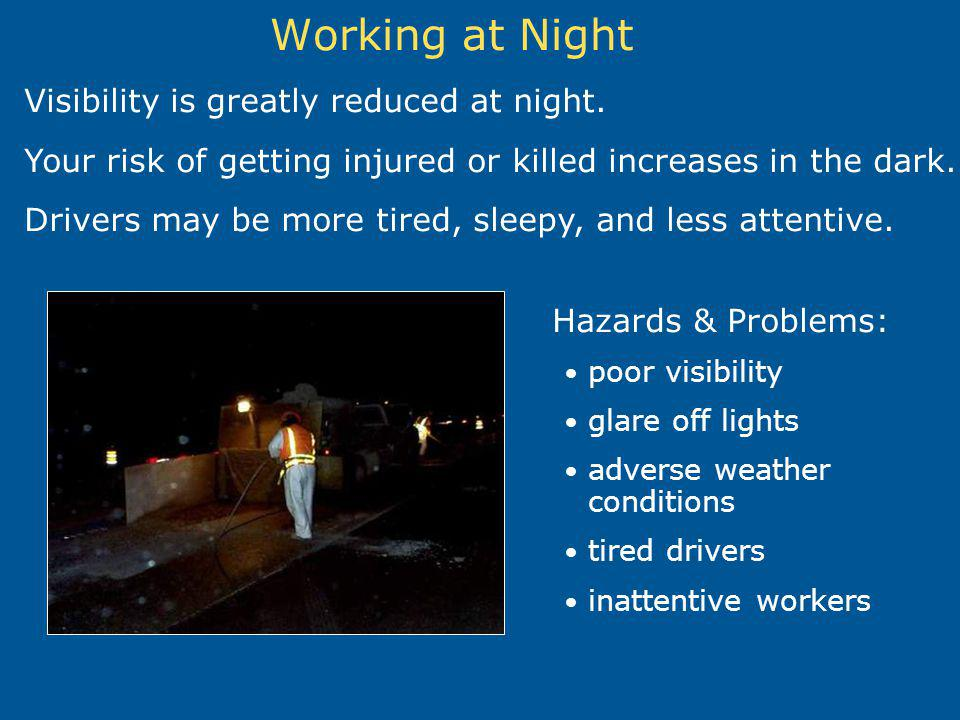 Working at Night Visibility is greatly reduced at night. Your risk of getting injured or killed increases in the dark. Drivers may be more tired, slee
