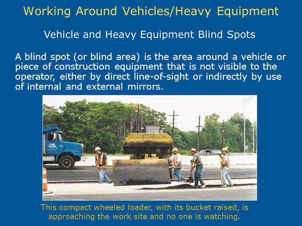 Working Around Vehicles/Heavy Equipment A blind spot (or blind area) is the area around a vehicle or piece of construction equipment that is not visib