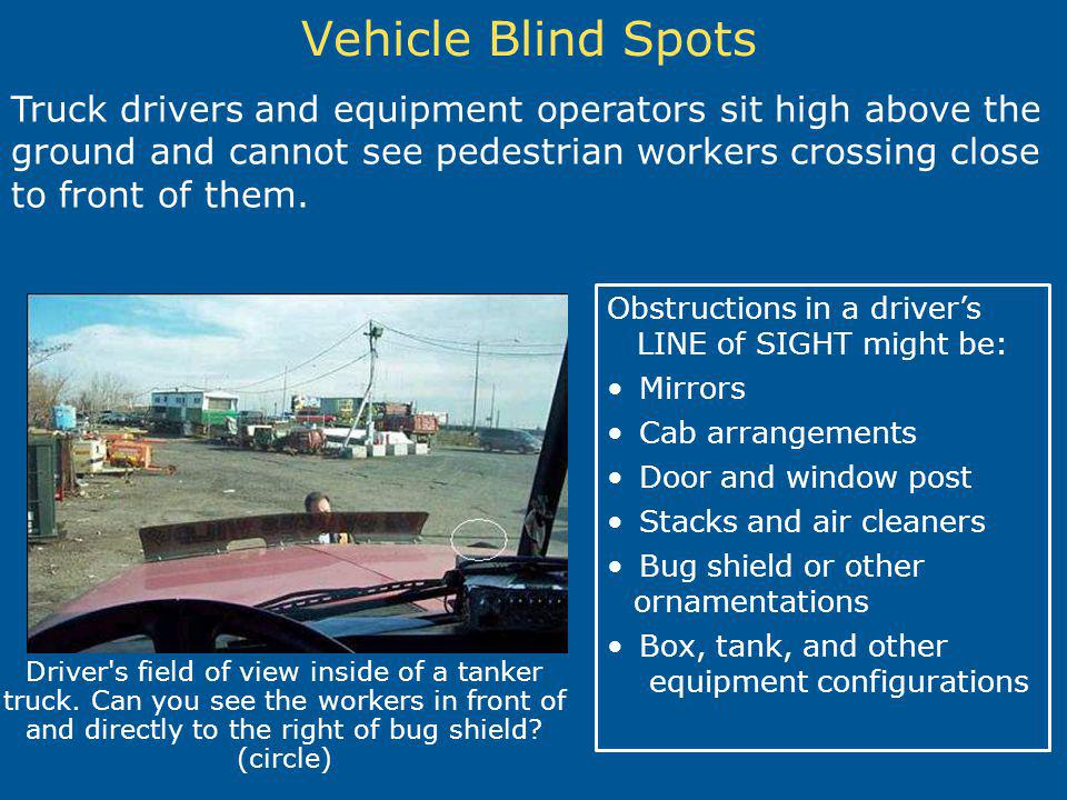 Vehicle Blind Spots Driver's field of view inside of a tanker truck. Can you see the workers in front of and directly to the right of bug shield? (cir