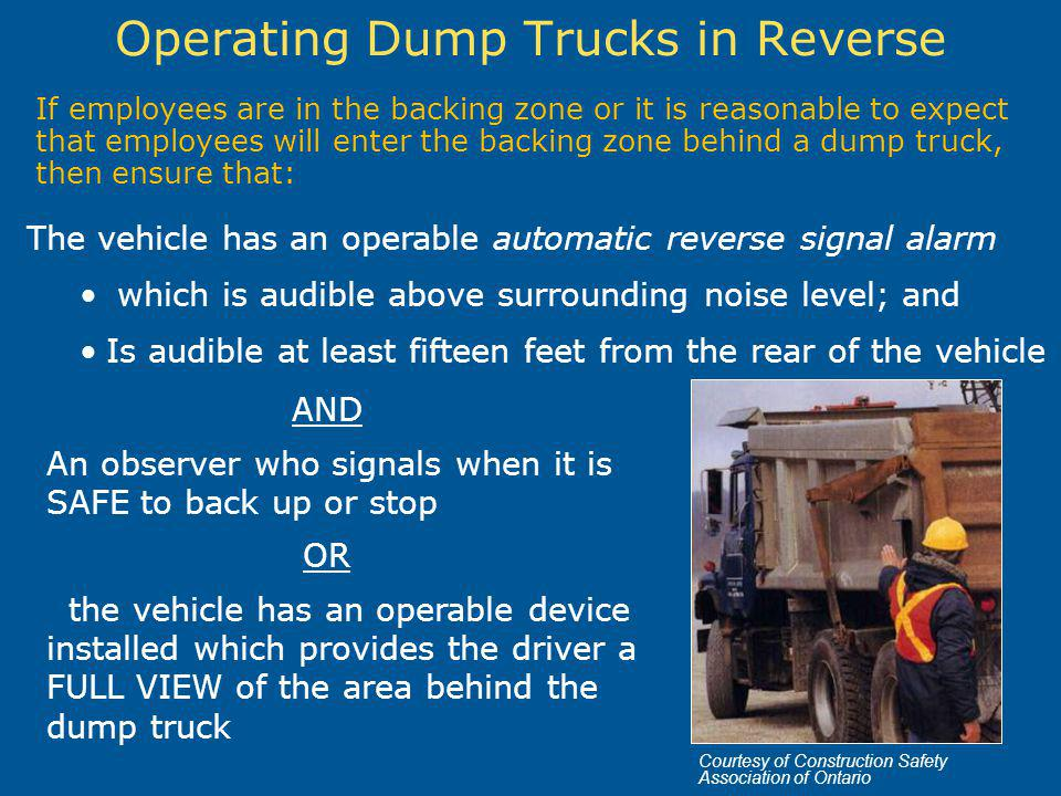 Operating Dump Trucks in Reverse If employees are in the backing zone or it is reasonable to expect that employees will enter the backing zone behind