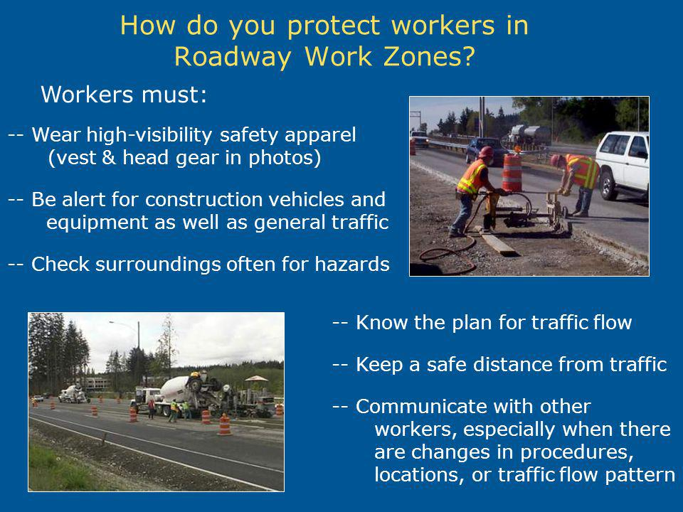 How do you protect workers in Roadway Work Zones? Workers must: -- Wear high-visibility safety apparel (vest & head gear in photos) -- Be alert for co