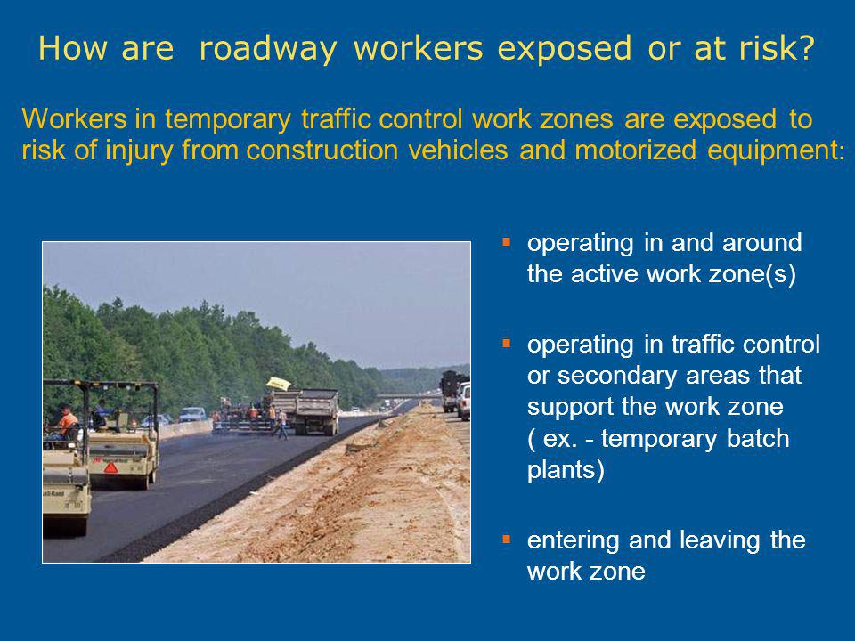 How are roadway workers exposed or at risk? Workers in temporary traffic control work zones are exposed to risk of injury from construction vehicles a