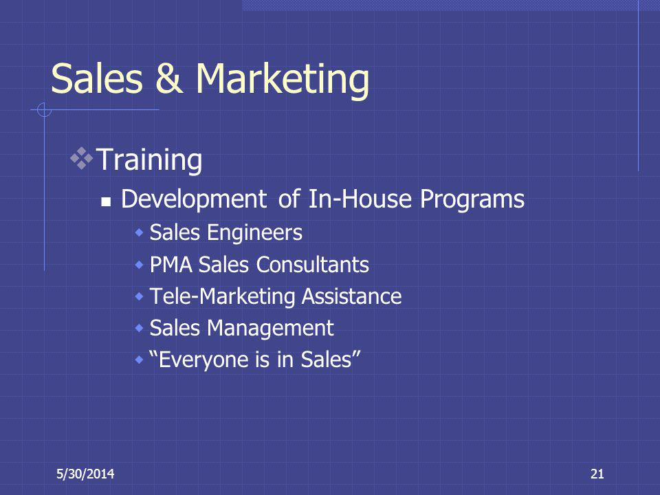 5/30/201421 Sales & Marketing Training Development of In-House Programs Sales Engineers PMA Sales Consultants Tele-Marketing Assistance Sales Manageme