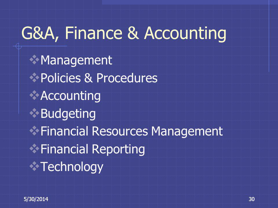 5/30/201430 G&A, Finance & Accounting Management Policies & Procedures Accounting Budgeting Financial Resources Management Financial Reporting Technol