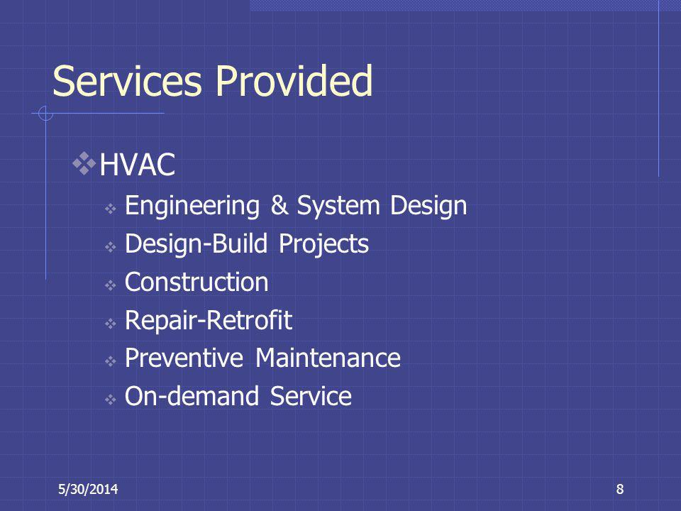 5/30/20148 Services Provided HVAC Engineering & System Design Design-Build Projects Construction Repair-Retrofit Preventive Maintenance On-demand Serv