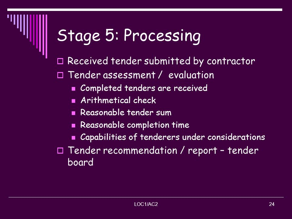 LOC1/AC224 Stage 5: Processing Received tender submitted by contractor Tender assessment / evaluation Completed tenders are received Arithmetical chec