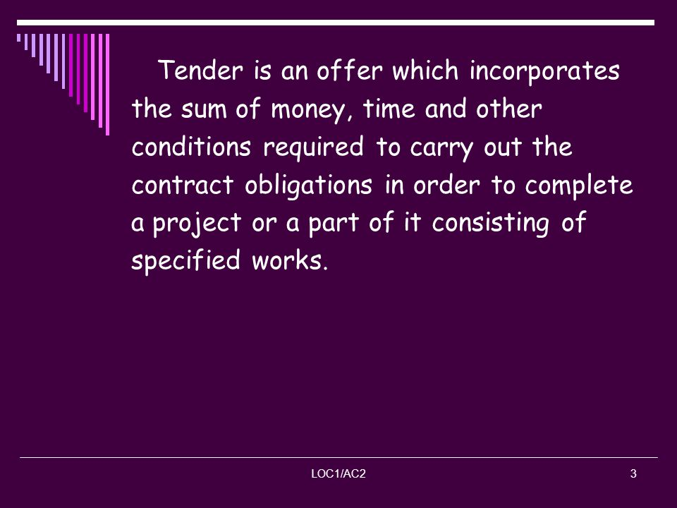 LOC1/AC23 Tender is an offer which incorporates the sum of money, time and other conditions required to carry out the contract obligations in order to
