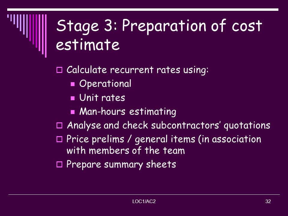LOC1/AC232 Stage 3: Preparation of cost estimate Calculate recurrent rates using: Operational Unit rates Man-hours estimating Analyse and check subcon