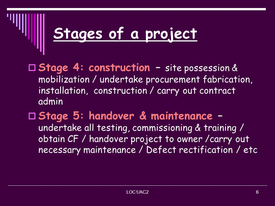 LOC1/AC26 Stages of a project Stage 4: construction – site possession & mobilization / undertake procurement fabrication, installation, construction /
