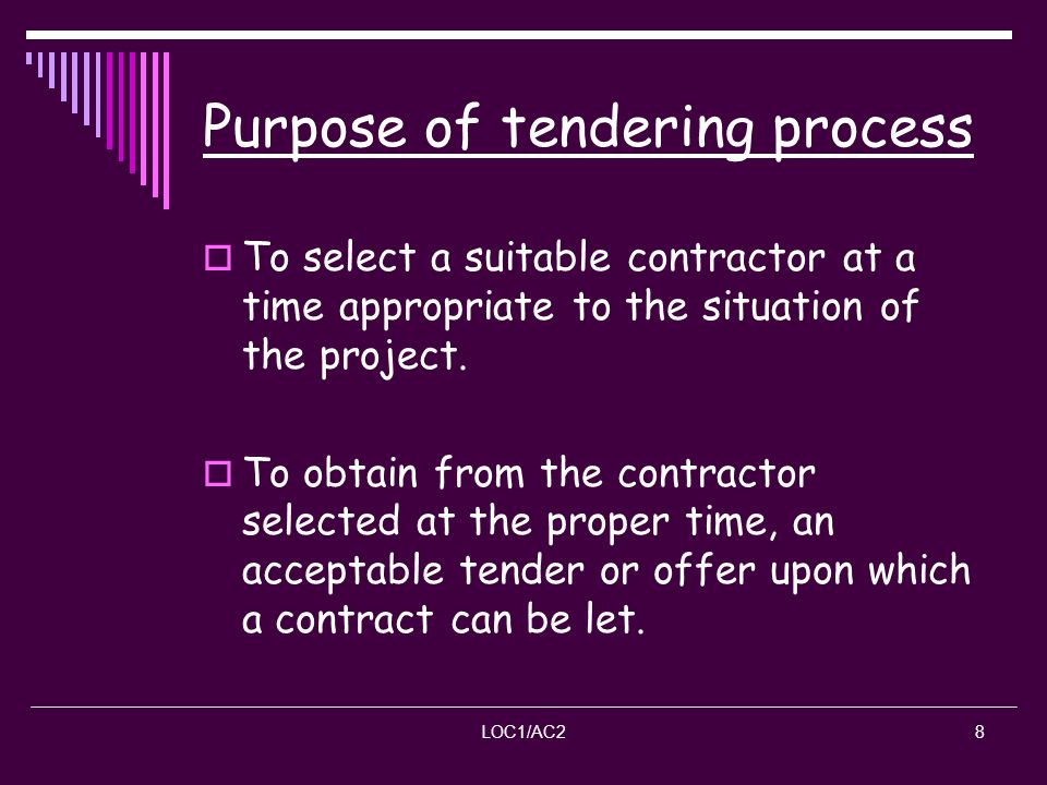 LOC1/AC28 Purpose of tendering process To select a suitable contractor at a time appropriate to the situation of the project. To obtain from the contr
