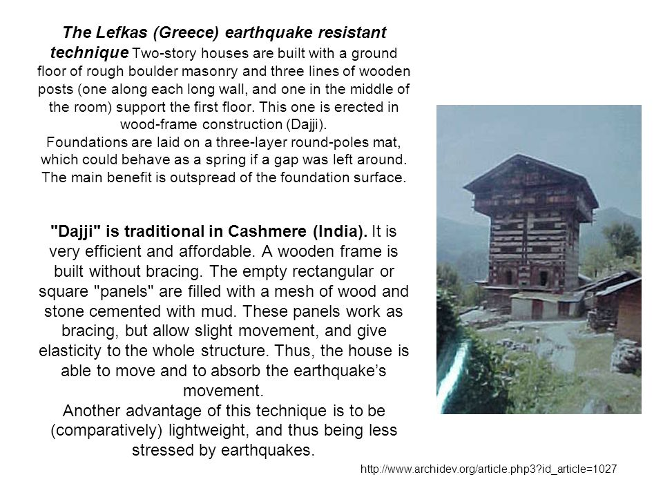 The Lefkas (Greece) earthquake resistant technique Two-story houses are built with a ground floor of rough boulder masonry and three lines of wooden posts (one along each long wall, and one in the middle of the room) support the first floor.