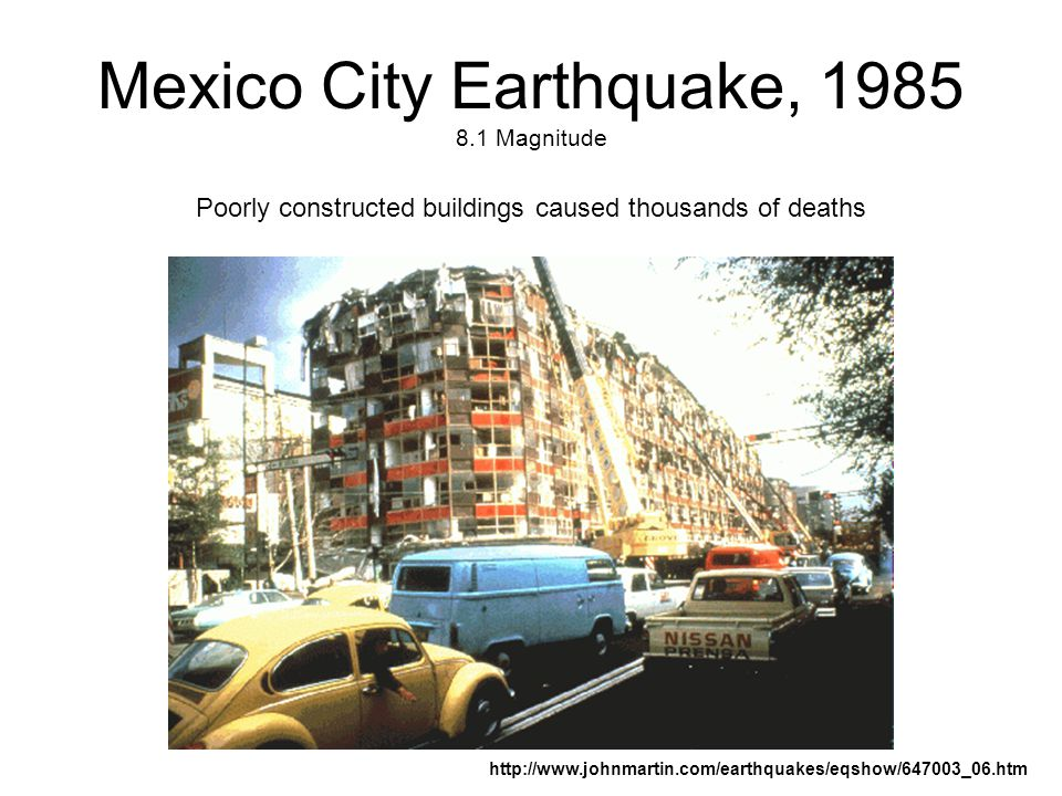 Mexico City Earthquake, 1985 8.1 Magnitude Poorly constructed buildings caused thousands of deaths http://www.johnmartin.com/earthquakes/eqshow/647003_06.htm