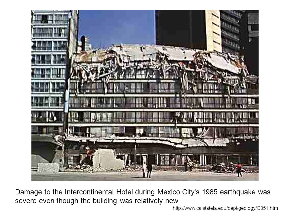 Damage to the Intercontinental Hotel during Mexico City s 1985 earthquake was severe even though the building was relatively new http://www.calstatela.edu/dept/geology/G351.htm