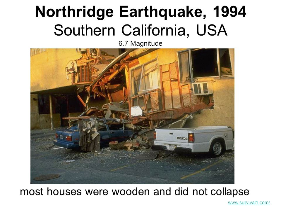 Northridge Earthquake, 1994 Southern California, USA 6.7 Magnitude most houses were wooden and did not collapse www.survival1.com/