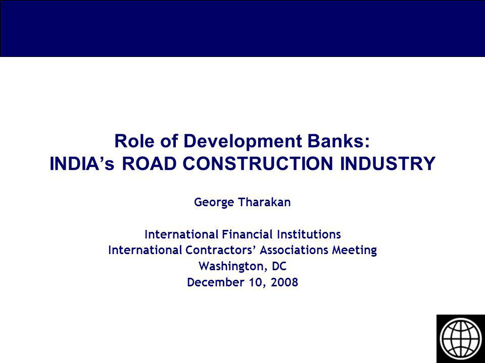 Role of Development Banks: INDIAs ROAD CONSTRUCTION INDUSTRY George Tharakan International Financial Institutions International Contractors Associatio