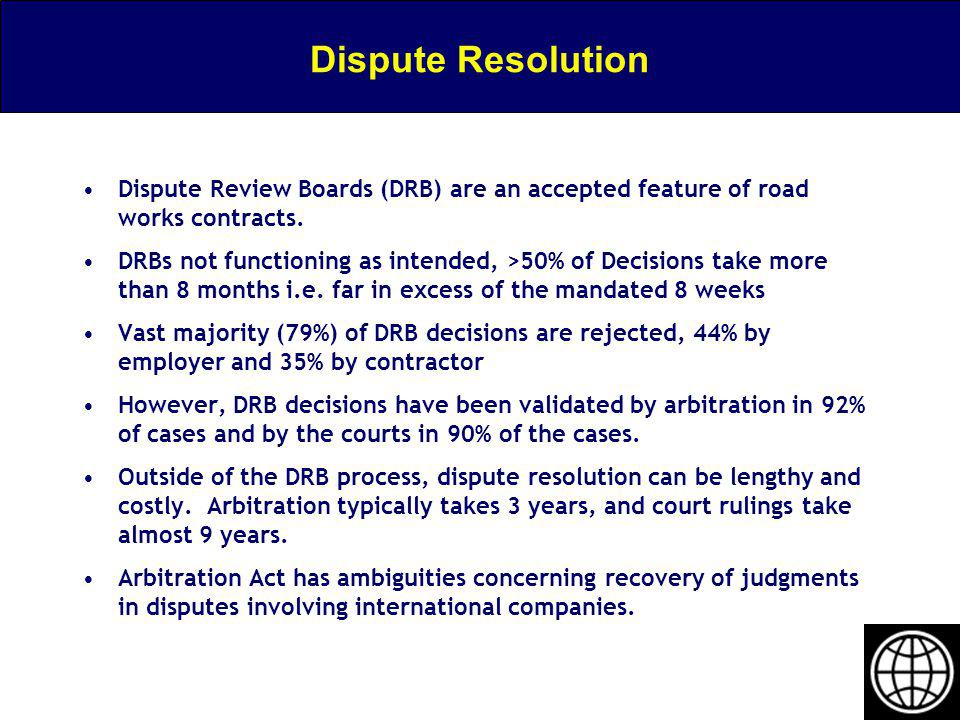 Dispute Resolution Dispute Review Boards (DRB) are an accepted feature of road works contracts. DRBs not functioning as intended, >50% of Decisions ta