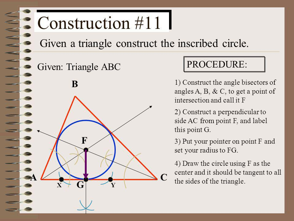 Construction #10 Given a triangle construct the circumscribed circle. Given: Triangle ABC PROCEDURE: 1) Construct the perpendicular bisectors of the s