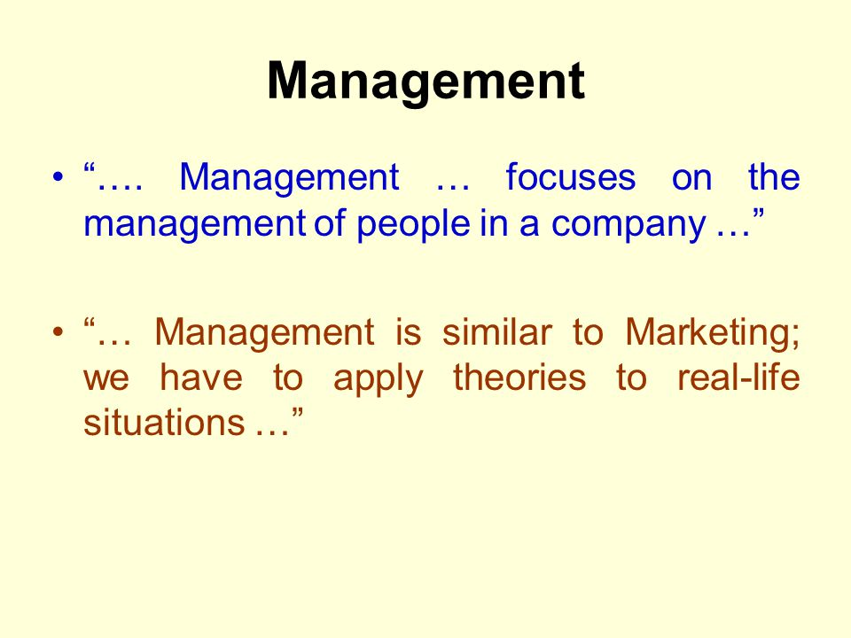 Management …. Management … focuses on the management of people in a company … … Management is similar to Marketing; we have to apply theories to real-