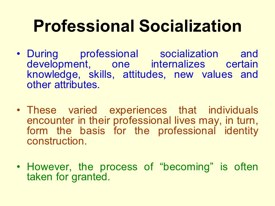 Professional Socialization During professional socialization and development, one internalizes certain knowledge, skills, attitudes, new values and ot