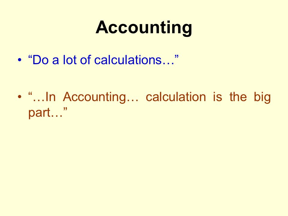 Accounting Do a lot of calculations… …In Accounting… calculation is the big part…