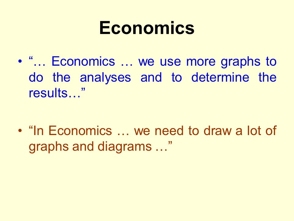 Economics … Economics … we use more graphs to do the analyses and to determine the results… In Economics … we need to draw a lot of graphs and diagram