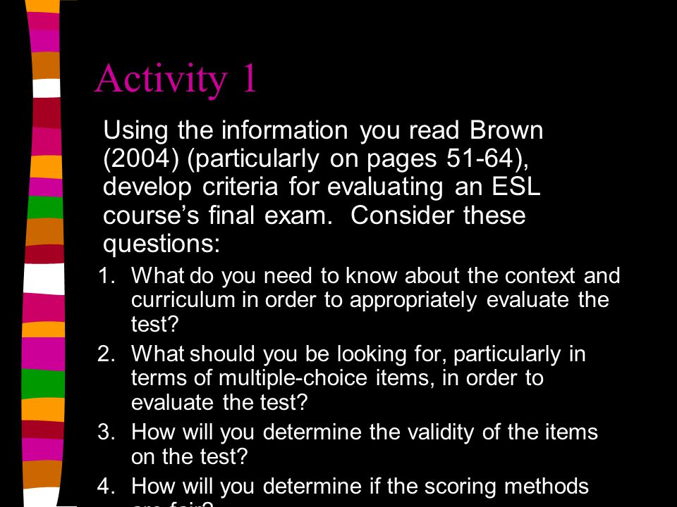 Activity 1 Using the information you read Brown (2004) (particularly on pages 51-64), develop criteria for evaluating an ESL courses final exam.