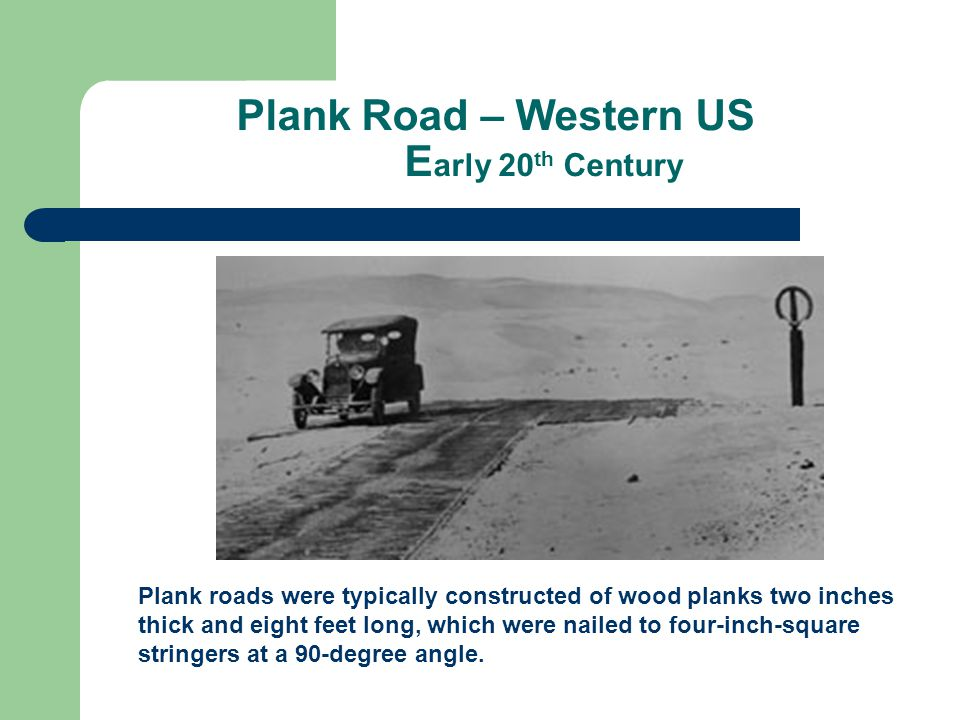 Plank Road – Western US E arly 20 th Century Plank roads were typically constructed of wood planks two inches thick and eight feet long, which were na