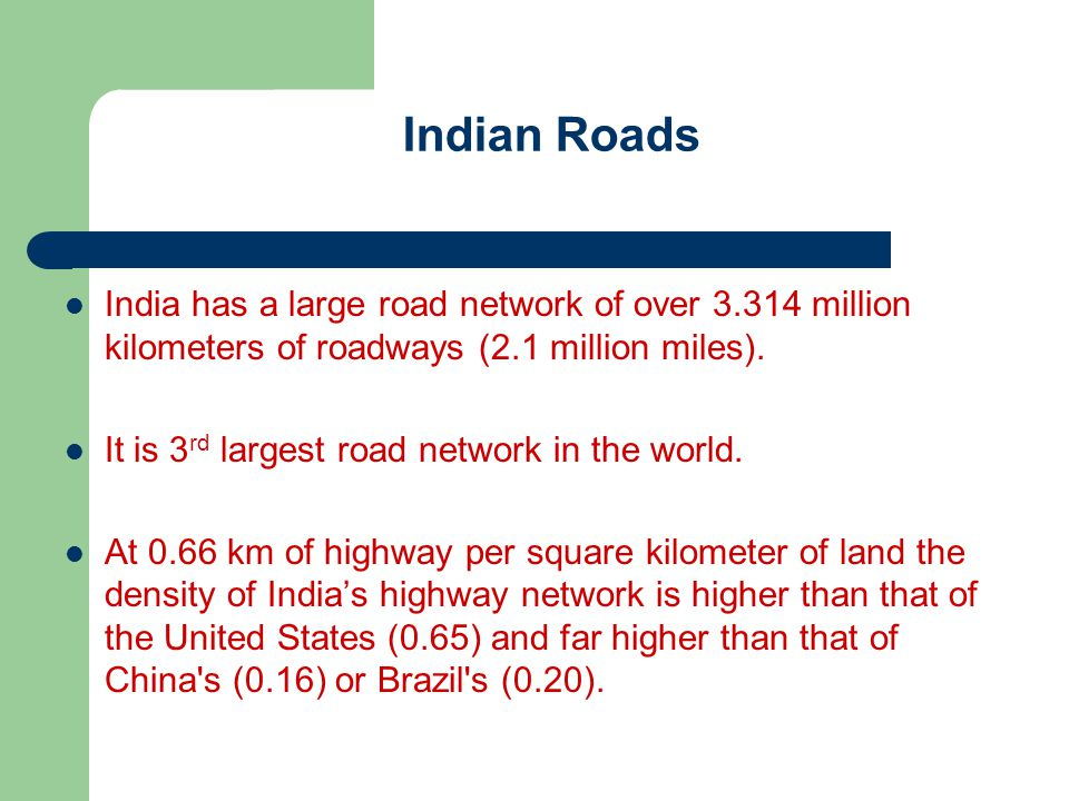 Indian Roads India has a large road network of over 3.314 million kilometers of roadways (2.1 million miles). It is 3 rd largest road network in the w